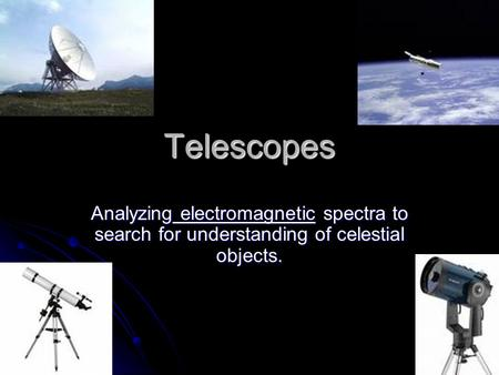 Telescopes Analyzing electromagnetic spectra to search for understanding of celestial objects.