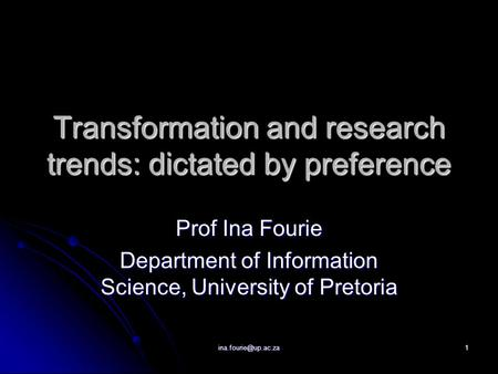 Transformation and research trends: dictated by preference Prof Ina Fourie Department of Information Science, University of Pretoria.