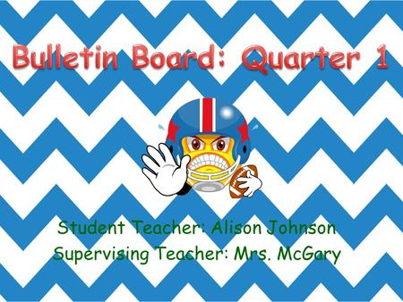 Student Teacher: Alison Johnson Supervising Teacher: Mrs. McGary.