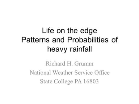 Life on the edge Patterns and Probabilities of heavy rainfall Richard H. Grumm National Weather Service Office State College PA 16803.