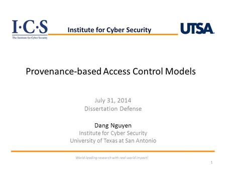 Provenance-based Access Control Models July 31, 2014 Dissertation Defense Dang Nguyen Institute for Cyber Security University of Texas at San Antonio 1.