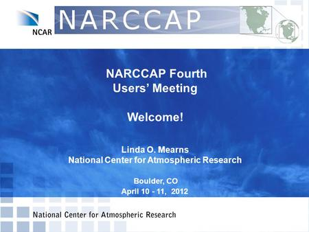 NARCCAP Fourth Users' Meeting Welcome! Linda O. Mearns National Center for Atmospheric Research Boulder, CO April 10 - 11, 2012.