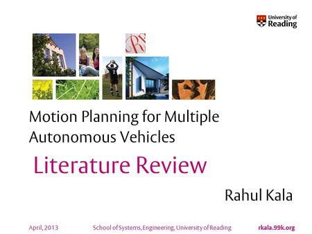 School of Systems, Engineering, University of Reading rkala.99k.org April, 2013 Motion Planning for Multiple Autonomous Vehicles Rahul Kala Literature.