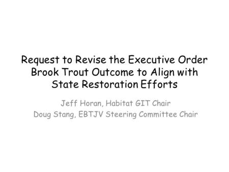 Request to Revise the Executive Order Brook Trout Outcome to Align with State Restoration Efforts Jeff Horan, Habitat GIT Chair Doug Stang, EBTJV Steering.