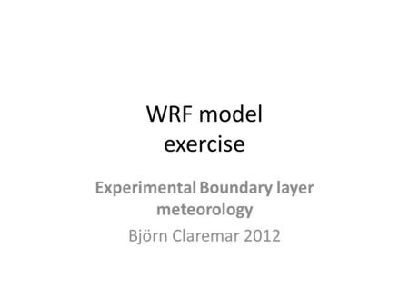WRF model exercise Experimental Boundary layer meteorology Björn Claremar 2012.