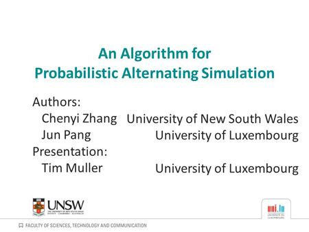 An Algorithm for Probabilistic Alternating Simulation University of New South Wales University of Luxembourg Authors: Chenyi Zhang Jun Pang Presentation: