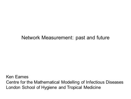 Network Measurement: past and future Ken Eames Centre for the Mathematical Modelling of Infectious Diseases London School of Hygiene and Tropical Medicine.