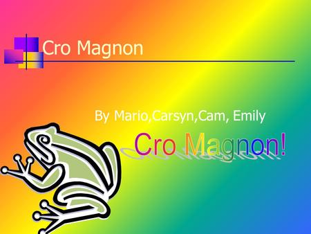 Cro Magnon By Mario,Carsyn,Cam, Emily Introduction Do you want excitement? Do you want fear? Then watch this! We are going to teach you about Cro Magnon.