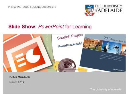 The University of Adelaide Slide Show: PowerPoint for Learning Peter Murdoch March 2014 PREPARING GOOD LOOKING DOCUMENTS.