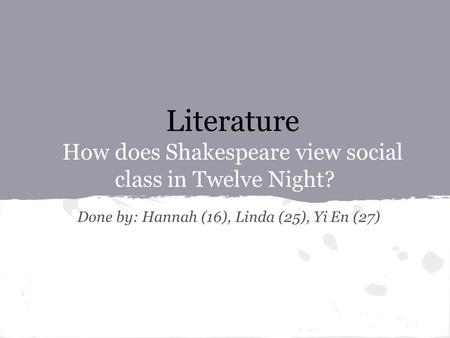 Literature How does Shakespeare view social class in Twelve Night? Done by: Hannah (16), Linda (25), Yi En (27)