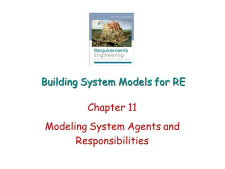 Building System Models for RE Chapter 11 Modeling System Agents and Responsibilities.
