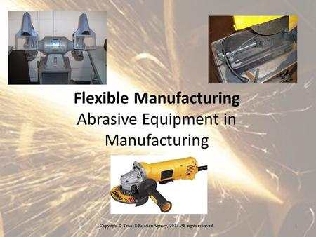 Flexible Manufacturing Abrasive Equipment in Manufacturing 1 Copyright © Texas Education Agency, 2013. All rights reserved.