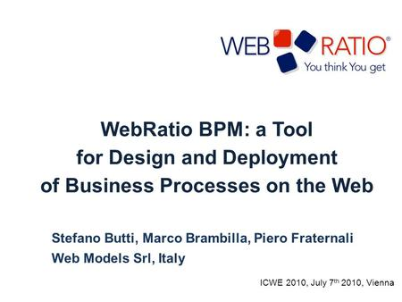 WebRatio BPM: a Tool for Design and Deployment of Business Processes on the Web Stefano Butti, Marco Brambilla, Piero Fraternali Web Models Srl, Italy.