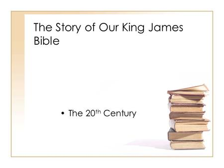 The Story of Our King James Bible The 20 th Century.