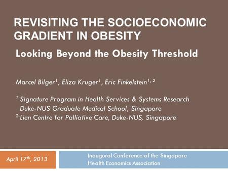 REVISITING THE SOCIOECONOMIC GRADIENT IN OBESITY Looking Beyond the Obesity Threshold Inaugural Conference of the Singapore Health Economics Association.