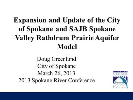 Expansion and Update of the City of Spokane and SAJB Spokane Valley Rathdrum Prairie Aquifer Model Doug Greenlund City of Spokane March 26, 2013 2013 Spokane.