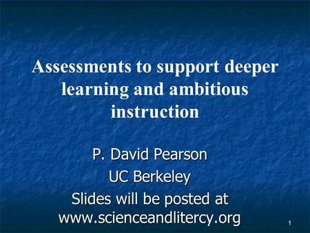1 Assessments to support deeper learning and ambitious instruction P. David Pearson UC Berkeley Slides will be posted at www.scienceandlitercy.org.
