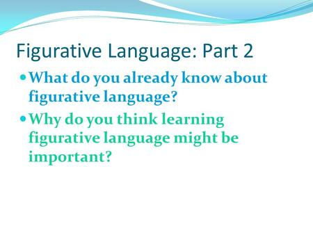 Figurative Language: Part 2 What do you already know about figurative language? Why do you think learning figurative language might be important?