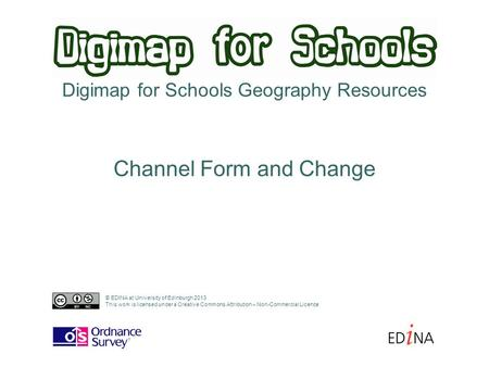 Digimap for Schools Geography Resources Channel Form and Change © EDINA at University of Edinburgh 2013 This work is licensed under a Creative Commons.