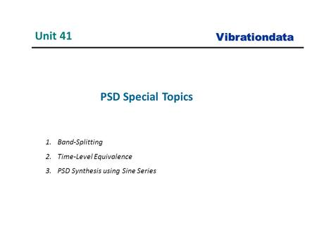 PSD Special Topics Unit 41 Vibrationdata 1.Band-Splitting 2.Time-Level Equivalence 3.PSD Synthesis using Sine Series.