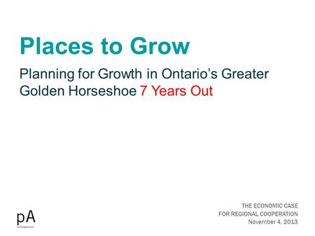 Places to Grow THE ECONOMIC CASE FOR REGIONAL COOPERATION November 4, 2013 Planning for Growth in Ontario's Greater Golden Horseshoe 7 Years Out.