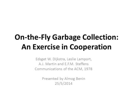 On-the-Fly Garbage Collection: An Exercise in Cooperation Edsget W. Dijkstra, Leslie Lamport, A.J. Martin and E.F.M. Steffens Communications of the ACM,