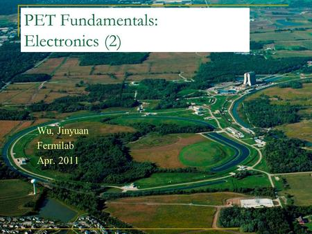 PET Fundamentals: Electronics (2) Wu, Jinyuan Fermilab Apr. 2011.