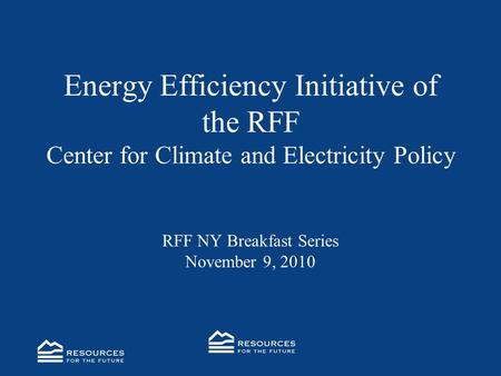 Energy Efficiency Initiative of the RFF Center for Climate and Electricity Policy RFF NY Breakfast Series November 9, 2010.