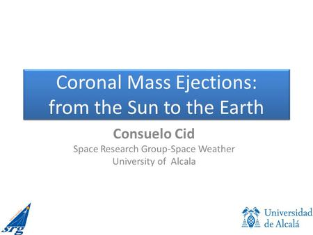 Coronal Mass Ejections: from the Sun to the Earth Consuelo Cid Space Research Group-Space Weather University of Alcala.