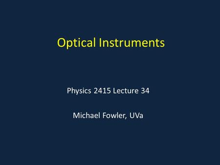 Optical Instruments Physics 2415 Lecture 34 Michael Fowler, UVa.