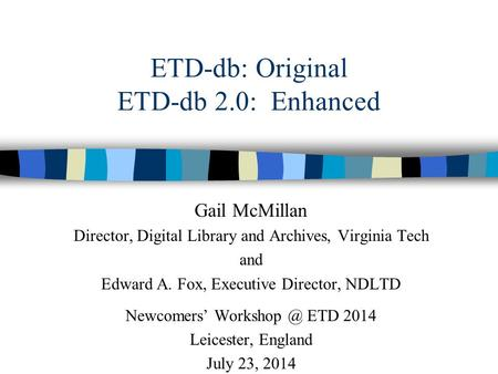 ETD-db: Original ETD-db 2.0: Enhanced Gail McMillan Director, Digital Library and Archives, Virginia Tech and Edward A. Fox, Executive Director, NDLTD.