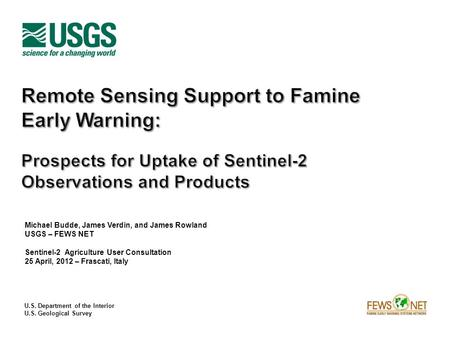 U.S. Department of the Interior U.S. Geological Survey Michael Budde, James Verdin, and James Rowland USGS – FEWS NET Sentinel-2 Agriculture User Consultation.