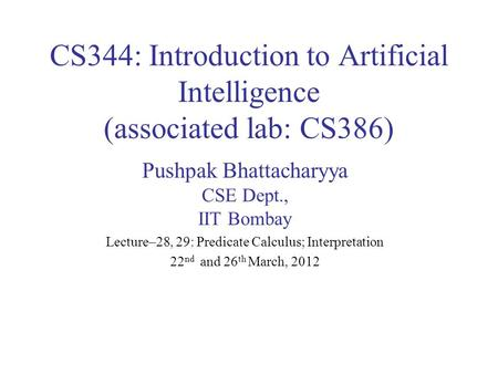 CS344: Introduction to Artificial Intelligence (associated lab: CS386) Pushpak Bhattacharyya CSE Dept., IIT Bombay Lecture–28, 29: Predicate Calculus;