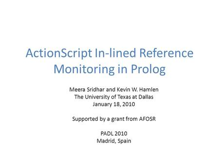 ActionScript In-lined Reference Monitoring in Prolog Meera Sridhar and Kevin W. Hamlen The University of Texas at Dallas January 18, 2010 Supported by.