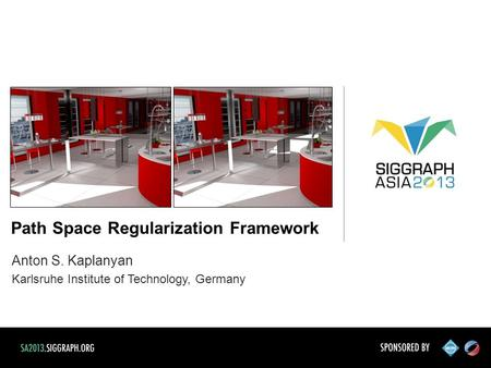 Anton S. Kaplanyan Karlsruhe Institute of Technology, Germany Path Space Regularization Framework.