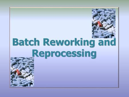 Batch Reworking and Reprocessing. Contents Introduction Scope Glossary and Responsibilities General Requirements Specific Requirements on Reincorporation.