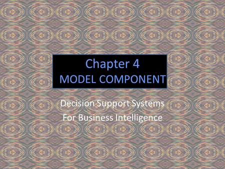 Chapter 4 MODEL COMPONENT Decision Support Systems For Business Intelligence.