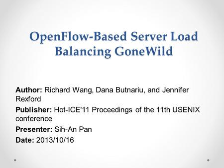 OpenFlow-Based Server Load Balancing GoneWild Author: Richard Wang, Dana Butnariu, and Jennifer Rexford Publisher: Hot-ICE'11 Proceedings of the 11th USENIX.