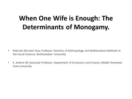 When One Wife is Enough: The Determinants of Monogamy. Malcolm McLaren Dow, Professor Emeritus of Anthropology and Mathematical Methods in the Social Sciences,