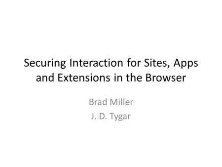 Securing Interaction for Sites, Apps and Extensions in the Browser Brad Miller J. D. Tygar.