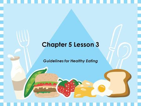 Chapter 5 Lesson 3 Guidelines for Healthy Eating.