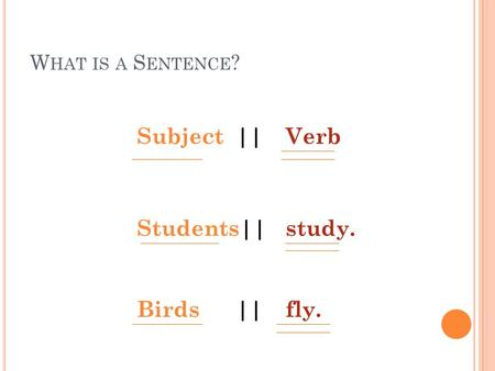 W HAT IS A S ENTENCE ? Subject||Verb Students||study. Birds||fly.
