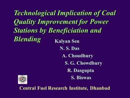 Technological Implication of Coal Quality Improvement for Power Stations by Beneficiation and Blending Kalyan Sen N. S. Das A. Choudhury S. G. Chowdhury.