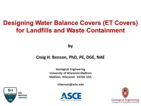 Designing Water Balance Covers (ET Covers) for Landfills and Waste Containment by Craig H. Benson, PhD, PE, DGE, NAE Geological Engineering University.