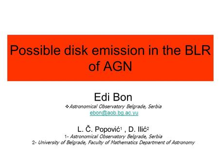 Possible disk emission in the BLR of AGN Edi Bon  Astronomical Observatory Belgrade, Serbia L. Č. Popović 1, D. Ilić 2 1- Astronomical.