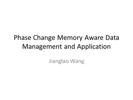 Phase Change Memory Aware Data Management and Application Jiangtao Wang.