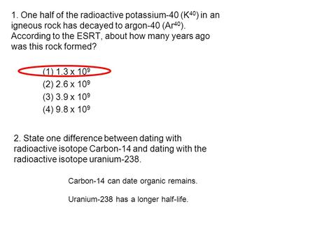 1. One half of the radioactive potassium-40 (K 40 ) in an igneous rock has decayed to argon-40 (Ar 40 ). According to the ESRT, about how many years ago.