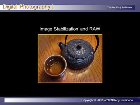 Teacher: Kenji Tachibana Digital Photography I Image Stabilization and RAW Copyright © 2003 to 2009 Kenji Tachibana.