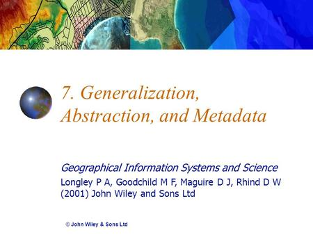 Geographical Information Systems and Science Longley P A, Goodchild M F, Maguire D J, Rhind D W (2001) John Wiley and Sons Ltd 7. Generalization, Abstraction,