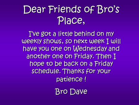 Dear Friends of Bro's Place, I've got a little behind on my weekly shows, so next week I will have you one on Wednesday and another one on Friday. Then.